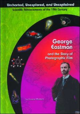 George Eastman and the Story of Photographic Film ( Uncharted, Unexplored, and Unexplained Series)