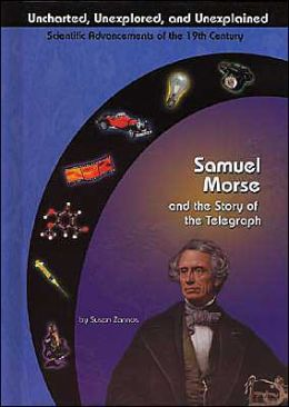Samuel Morse: and the Story of the Telegraph (Uncharted, Unexplored and Unexplained Scientific Advancements of the 19th Century Series)