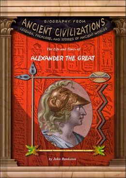 The Life and Times of Alexander the Great ( Biography From Ancient Civilizations Series)