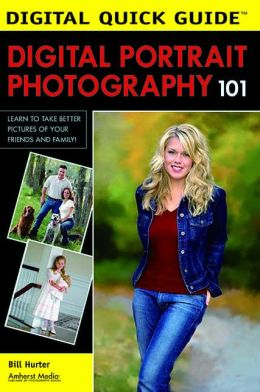 Digital Portrait Photography 101: Learn to Take Better Pictures of Your Friends and Family