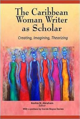 The Caribbean Woman Writer as Scholar: Creating, Imagining, Theorizing