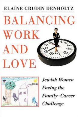 Balancing Work and Love: Jewish Women Facing the Family-Career Challenge Elaine Grudin Denholtz