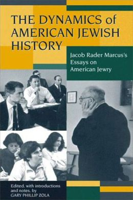 The Dynamics of American Jewish History: Jacob Rader Marcus's Essays on American Jewry