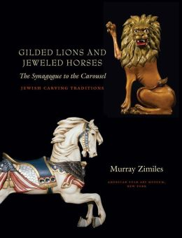 Gilded Lions and Jeweled Horses: The Synagogue to the Carousel, Jewish Carving Traditions