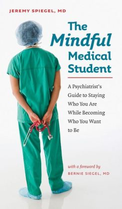 The Mindful Medical Student: A Psychiatrist's Guide to Staying Who You Are While Becoming Who You Want to Be