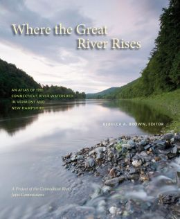 Where the Great River Rises: An Atlas of the Upper Connecticut River Watershed in Vermont and New Hampshire