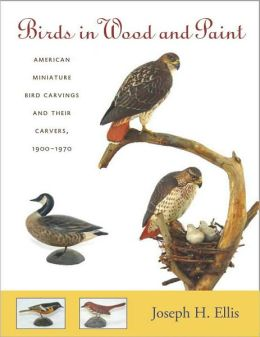 Birds in Wood and Paint: American Miniature Bird Carvings and Their Carvers, 1900-1970