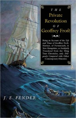 The Private Revolution of Geoffrey Frost: Being an Account of the Life and Times of Geoffrey Frost, Mariner, of Portsmouth, in New Hampshire, as Faithfully Translated from the Ming Tsun Chronicles and Diligently Compared with other Contemporary Histories