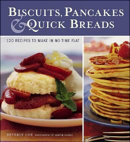 Biscuits, Pancakes and Quick Breads: 120 Recipes to Make in No Time Flat