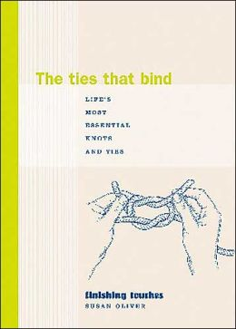 Ties That Bind: Life's Most Essential Knots and Ties (Finishing Touches Series)