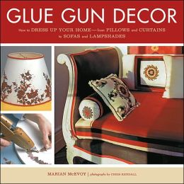 Glue Gun Decor: How to Dress up Your Home--from Pillows and Curtains to Sofas and Lampshades