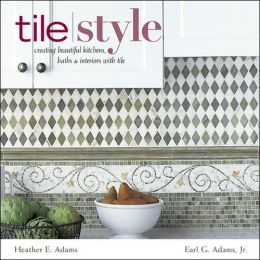 Tile Style: Creating Beautiful Kitchens, Baths, and Interiors with Tile