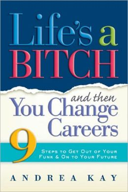 Life's a Bitch and Then You Change Careers: 9 Steps to Get out of Your Funk and on to Your Future
