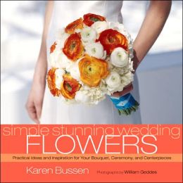 Simple Stunning Weddings: Flowers: Practical Ideas and Inspiration for Your Bouquet, Ceremony, and Centerpieces