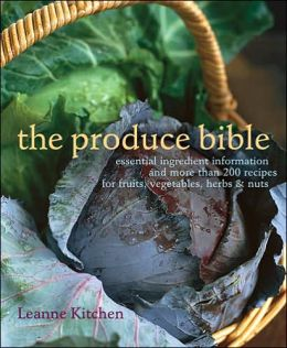 The Produce Bible: Essential Ingredient Information and More Than 200 Recipes for Fruits, Vegetables, Herbs and Nuts