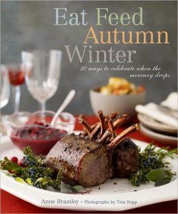 Eat Feed Autumn Winter: 30 Ways to Celebrate When the Mercury Drops