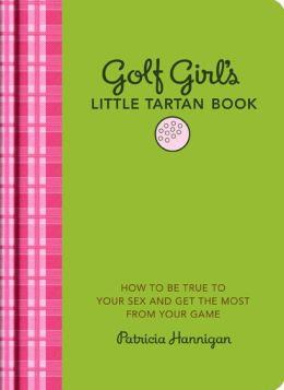 Golf Girl's Little Tartan Book: How to Be True to Your Sex and Get the Most from Your Game