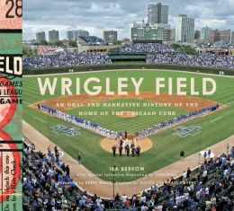 Wrigley Field: An Oral and Narrative History of the Home of the Chicago Cubs