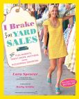 Book Cover Image. Title: I Brake for Yard Sales:  And Flea Markets, Thrift Shops, Auctions, and the Occasional Dumpster, Author: Lara Spencer