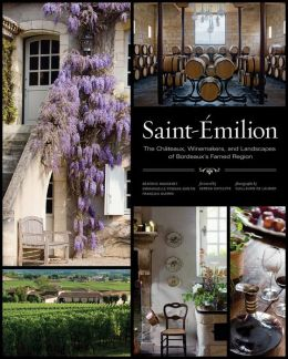 Saint-Emilion: The Chateaux, Winemakers, and Landscapes of Bordeaux's Famed Wine Region