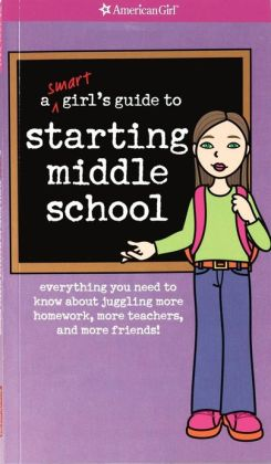 A Smart Girl's Guide to Starting Middle School: Everything You Need to Know about Juggling More Homework, More Teachers, and More Friends!
