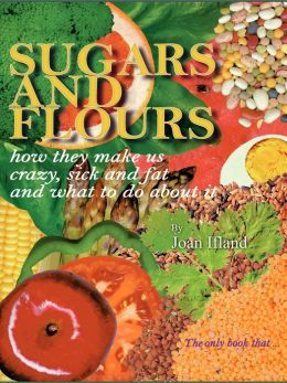 Sugars and Flours: How They Make Us Crazy, Sick, and Fat and What to Do about It