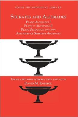 Socrates and Alcibiades: Four Texts: Plato: Alcibiades I; Plato (?): Alcibiades II; Plate: Symposium (212c-223b); Aeschines of Sphettus: Alcibiades