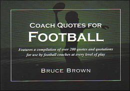 Coach Quotes for Football: A Compilation of Quotes and Quotations for Use by Football Coaches at Every Level of Play