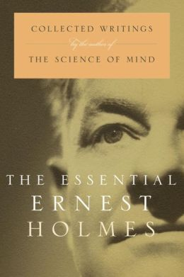 Essential Ernest Holmes: Collected Writings by the Author of the Science of Mind