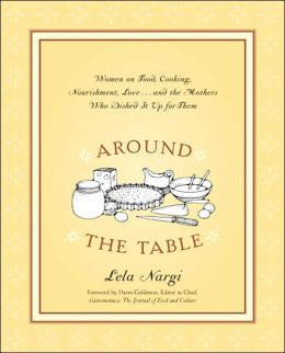 Around the Table: Women on Food, Cooking, Nourishment, Love . . . and the Mothers Who Dished It Upfor Them