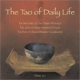 The Tao of Daily Life: The Mysteries of the Orient Revealed The Joys of Inner Harmony Found The Path to Enlightenment Illuminated