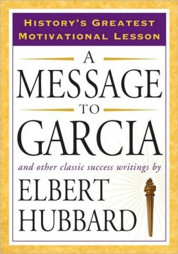 message to garcia by elbert hubbard essay The lesson of a message to garcia posted on nov 2, 2001 by don hooser estimated reading time: 6 minutes add to my study list the author was elbert hubbard.