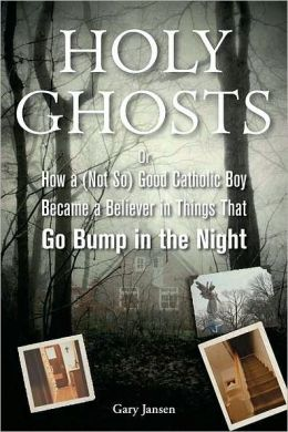 Holy Ghosts: How a (Not So) Good Catholic Boy Became a Believer in Things That Go Bump in the Night