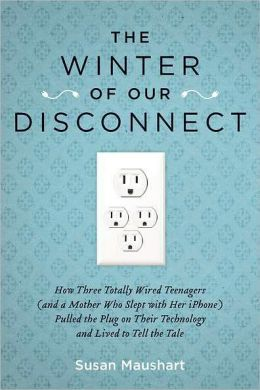 The Winter of Our Disconnect: How Three Totally Wired Teenagers (and a Mother Who Slept with Her iPhone)Pulled the Plug on Their Technology and Lived to Tell the Tale