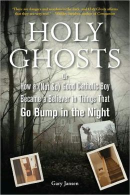 Holy Ghosts: Or, How a (Not So) Good Catholic Boy Became a Believer in Things That Go Bump in the Night