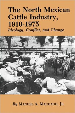The North Mexican Cattle Industry, 1910-1975: Ideology, Conflict, and Change