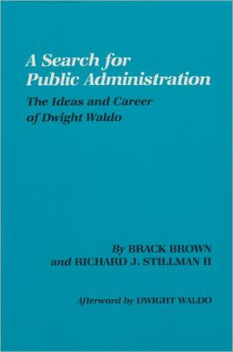 Search for Public Administration: The Ideas and Career of Dwight Waldo