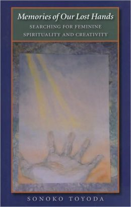Memories of Our Lost Hands: Searching for Feminine Spirituality and Creativity
