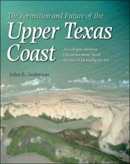 The Formation and Future of the Upper Texas Coast: A Geologist Answers Questions about Sand, Storms, and Living by the Sea