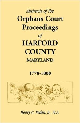 Abstracts Of The Orphans Court Proceedings Of Harford County, 1778-1800