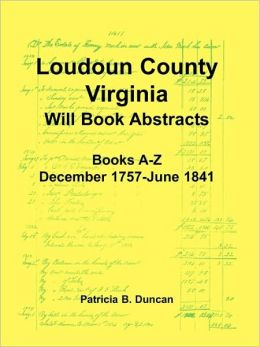 Loudoun County, Virginia Will Book Abstracts, Books A-Z, Dec 1757-Jun 1841
