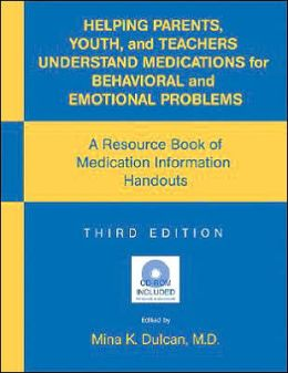 Helping Parents, Youth, and Teachers Understand Medications for Behavioral and Emotional Problems: A Resource Book of Medication Information Handouts