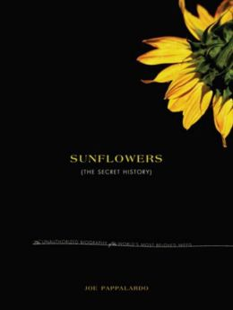 Sunflowers: The Secret History: The Unauthorized Biography of the World's Most Beloved Weed