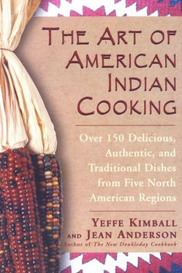 The Art of American Indian Cooking: Over 150 Delicious, Authentic and Traditional Dishes from Five North American Regions