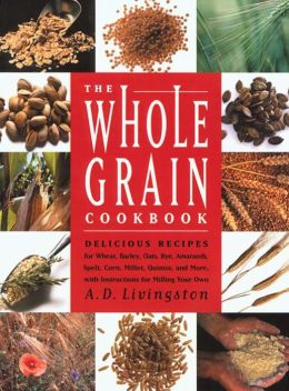 Whole Grain Cookbook: Delicious Recipes for Wheat, Barley, Oats, Rye, Amaranth, Spelt, Corn, Millet, Quinoa and More with Instructions for Milling Your Own