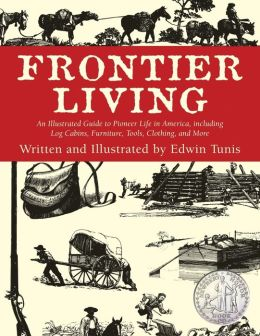 Frontier Living: An Illustrated Guide to Pioneer Life in America, Including Log Cabins, Furniture, Tools, Clothing and More