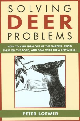 Solving Deer Problems: How to Keep Them Out of the Garden, Avoid Them On the Road, and Deal with Them Anywhere