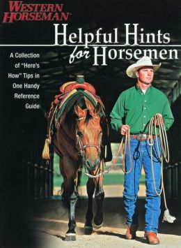 Helpful Hints For Horsemen: Dozens Of Handy Tips for the Ranch, Barn, and Tack Room