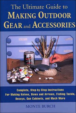 The Ultimate Guide to Making Outdoor Gear and Accessories: Complete, Step-by-Step Instructions for Making Decoys, Knives, Gun Stocks, Fishing Lures, Tents, Gun Cabinets, and Much More