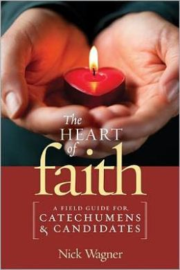 The Heart of Faith: A Field Guide for Catechumens and Candidates